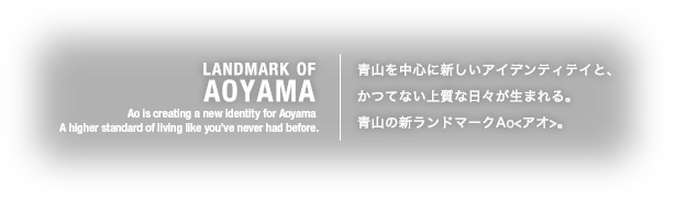 LANDMARK OF AOYAMA Ao is creating a new identity for Aoyama A higher standard of living like you've never had before.青山を中心に新しいアイデンティテイと、かつてない上質な日々が生まれる。青山の新ランドマークAo<アオ>。